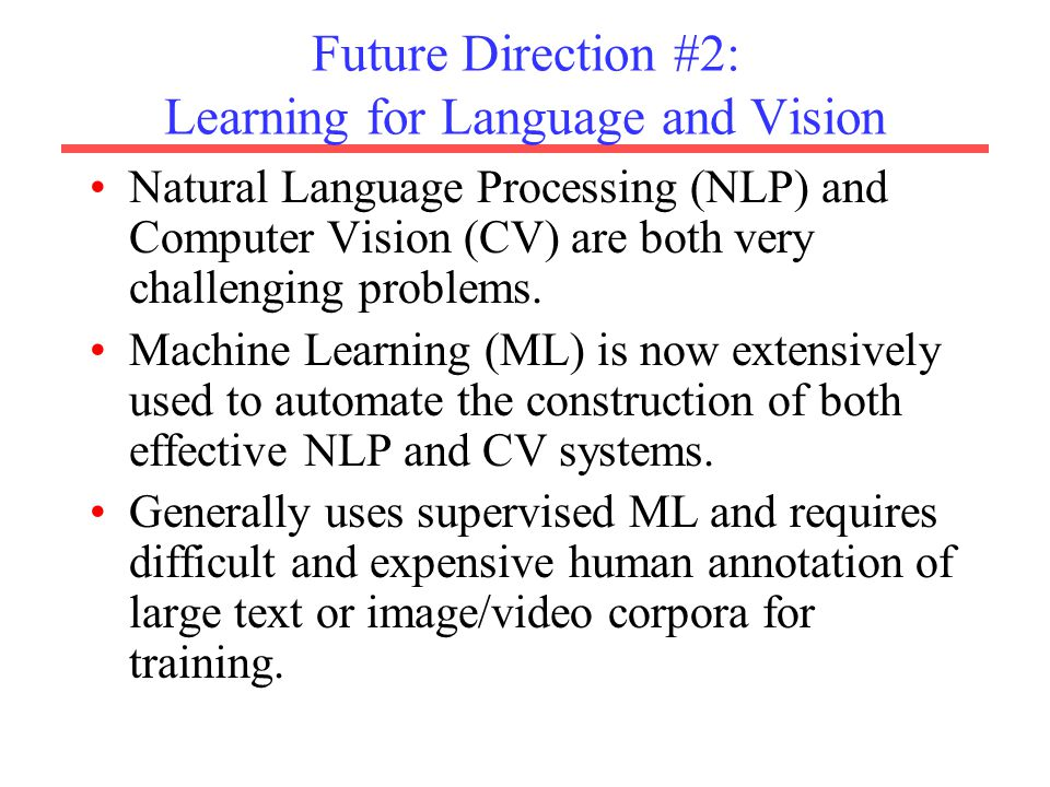 Future Direction #2: Learning for Language and Vision Natural Language Processing (NLP) and Computer Vision (CV) are both very challenging problems.