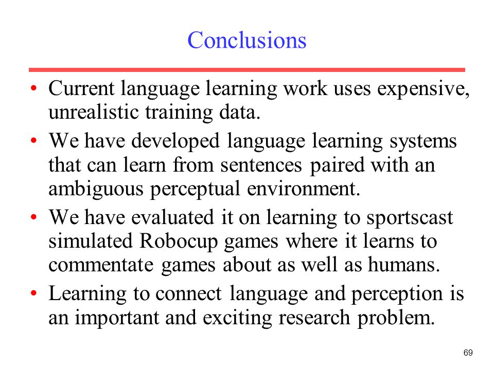 69 Conclusions Current language learning work uses expensive, unrealistic training data.