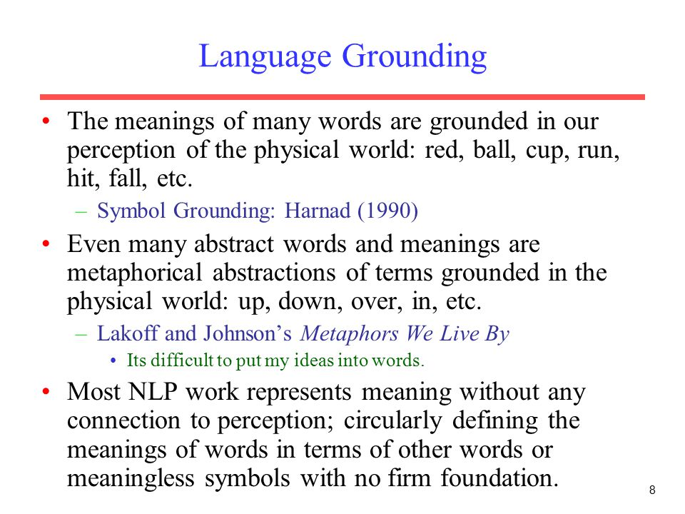 8 Language Grounding The meanings of many words are grounded in our perception of the physical world: red, ball, cup, run, hit, fall, etc.
