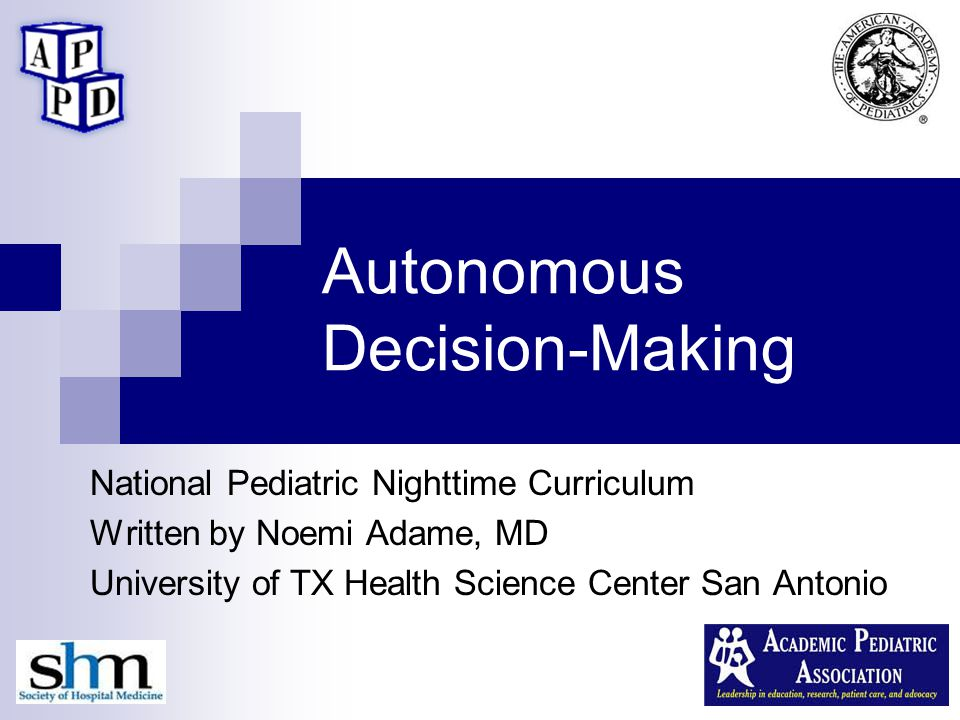 Autonomous Decision-Making National Pediatric Nighttime Curriculum Written by Noemi Adame, MD University of TX Health Science Center San Antonio