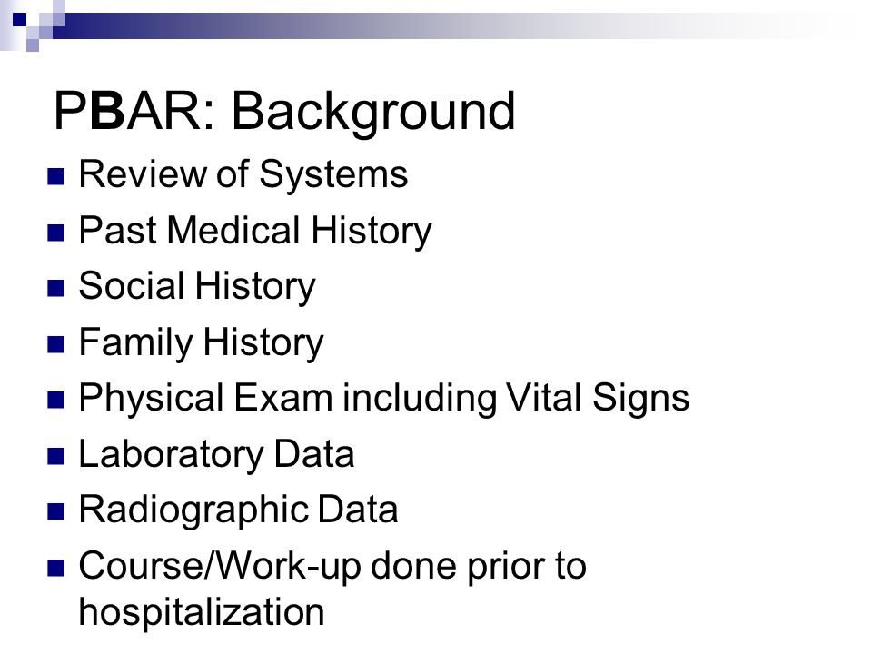 PBAR: Background Review of Systems Past Medical History Social History Family History Physical Exam including Vital Signs Laboratory Data Radiographic Data Course/Work-up done prior to hospitalization