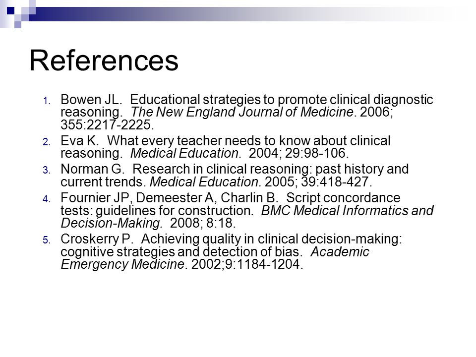 References 1. Bowen JL. Educational strategies to promote clinical diagnostic reasoning.