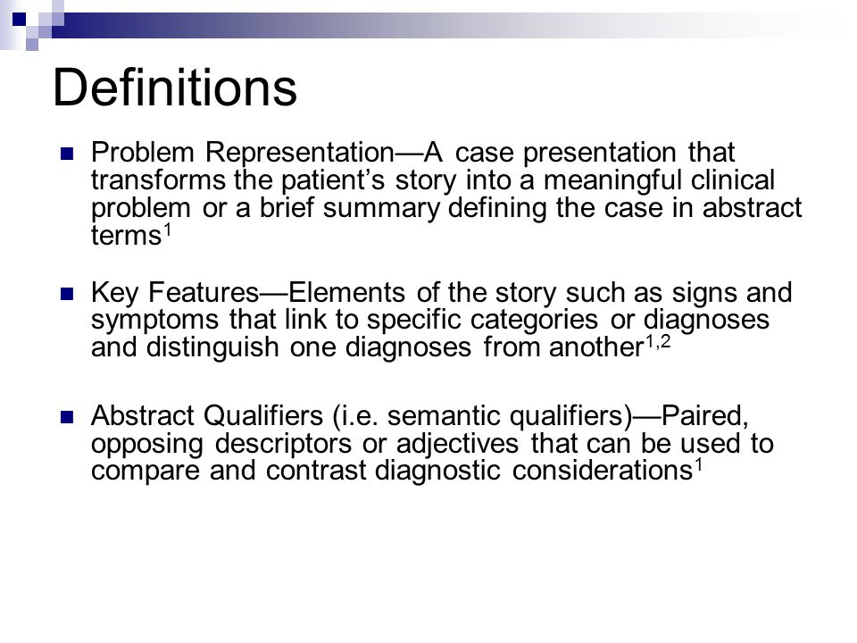 Definitions Problem Representation—A case presentation that transforms the patient's story into a meaningful clinical problem or a brief summary defining the case in abstract terms 1 Key Features—Elements of the story such as signs and symptoms that link to specific categories or diagnoses and distinguish one diagnoses from another 1,2 Abstract Qualifiers (i.e.
