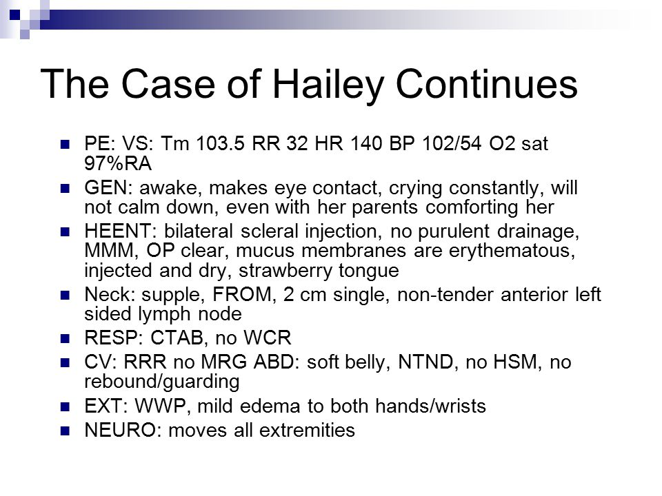 The Case of Hailey Continues PE: VS: Tm 103.5 RR 32 HR 140 BP 102/54 O2 sat 97%RA GEN: awake, makes eye contact, crying constantly, will not calm down, even with her parents comforting her HEENT: bilateral scleral injection, no purulent drainage, MMM, OP clear, mucus membranes are erythematous, injected and dry, strawberry tongue Neck: supple, FROM, 2 cm single, non-tender anterior left sided lymph node RESP: CTAB, no WCR CV: RRR no MRG ABD: soft belly, NTND, no HSM, no rebound/guarding EXT: WWP, mild edema to both hands/wrists NEURO: moves all extremities