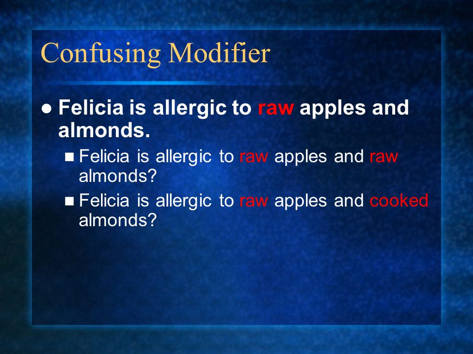 Confusing Modifier Felicia is allergic to raw apples and almonds.