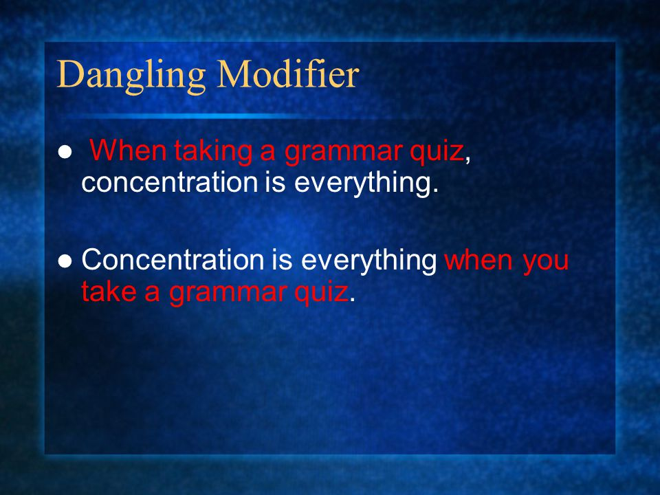 Dangling Modifier When taking a grammar quiz, concentration is everything.