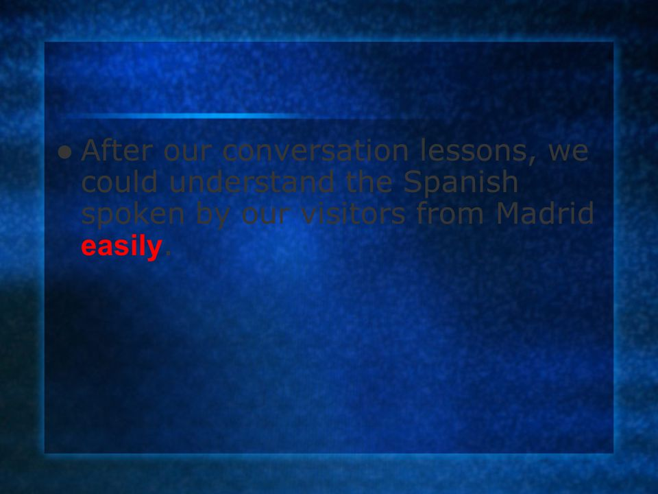 After our conversation lessons, we could understand the Spanish spoken by our visitors from Madrid easily.