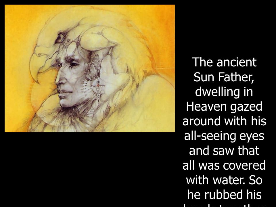 The ancient Sun Father, dwelling in Heaven gazed around with his all-seeing eyes and saw that all was covered with water. So he rubbed his hands toget