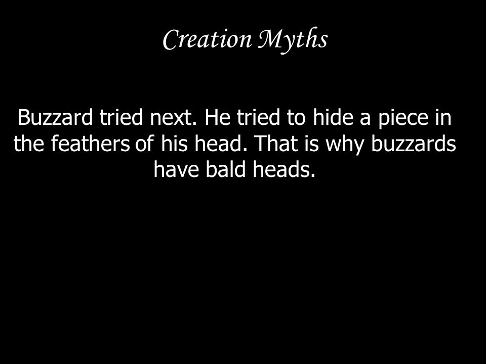 Creation Myths Buzzard tried next. He tried to hide a piece in the feathers of his head. That is why buzzards have bald heads.