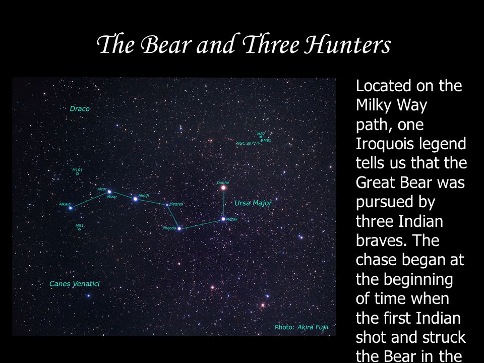 The Bear and Three Hunters Located on the Milky Way path, one Iroquois legend tells us that the Great Bear was pursued by three Indian braves. The cha
