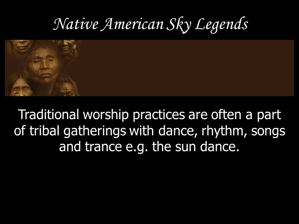 Native American Sky Legends Traditional worship practices are often a part of tribal gatherings with dance, rhythm, songs and trance e.g. the sun danc