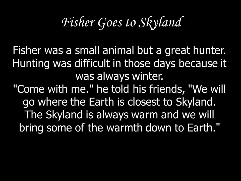 Fisher Goes to Skyland Fisher was a small animal but a great hunter. Hunting was difficult in those days because it was always winter.