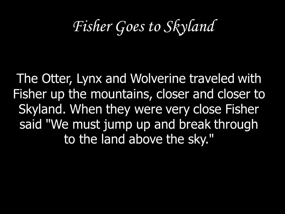 Fisher Goes to Skyland The Otter, Lynx and Wolverine traveled with Fisher up the mountains, closer and closer to Skyland. When they were very close Fi
