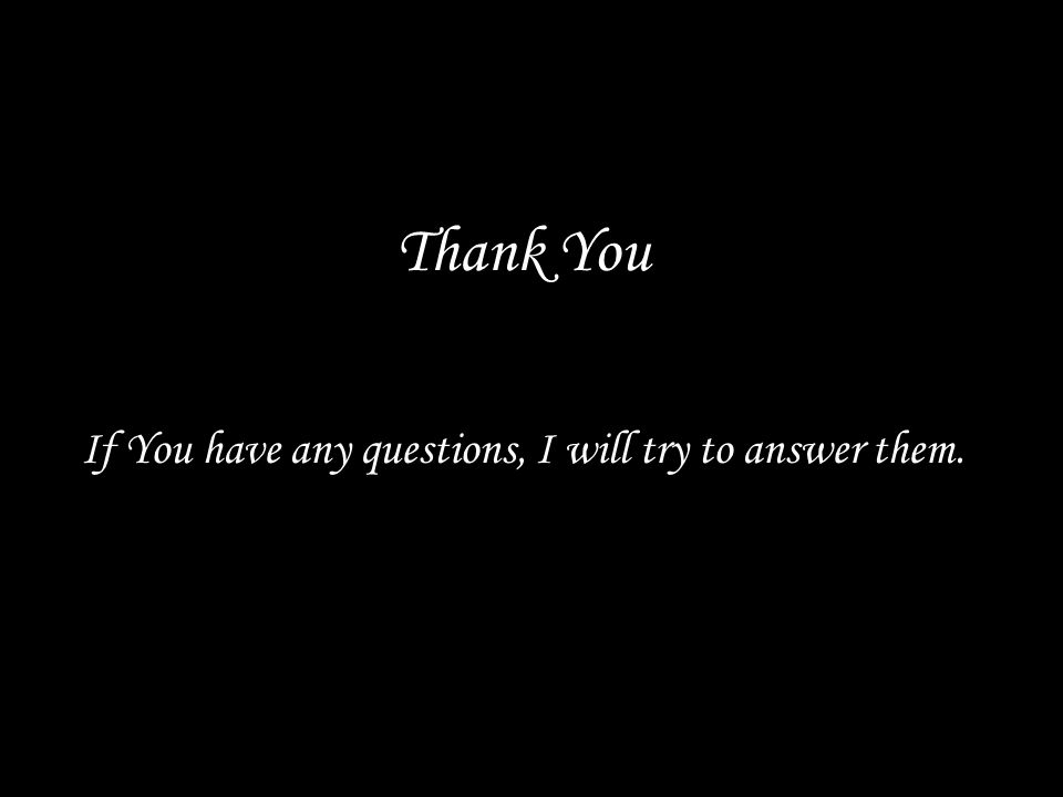 Thank You If You have any questions, I will try to answer them.