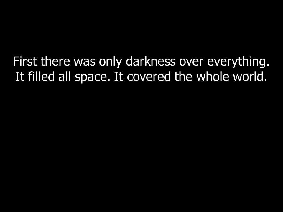 First there was only darkness over everything. It filled all space. It covered the whole world.