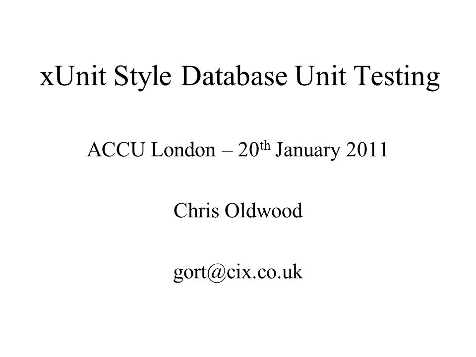 xUnit Style Database Unit Testing ACCU London – 20 th January 2011 Chris Oldwood gort@cix.co.uk