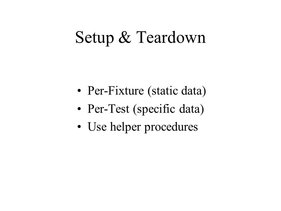 Setup & Teardown Per-Fixture (static data) Per-Test (specific data) Use helper procedures