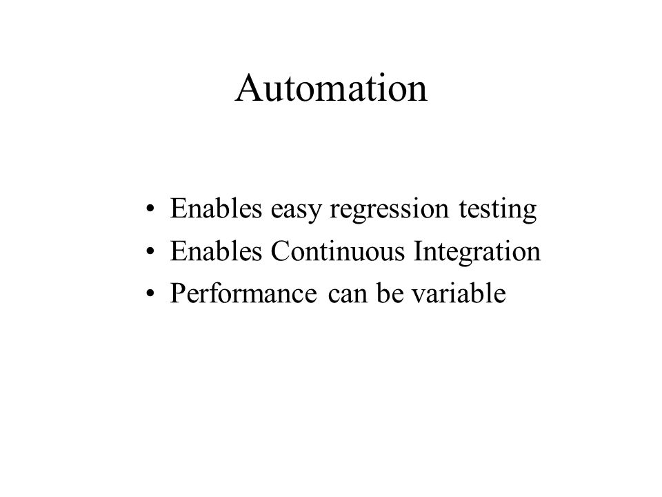 Automation Enables easy regression testing Enables Continuous Integration Performance can be variable
