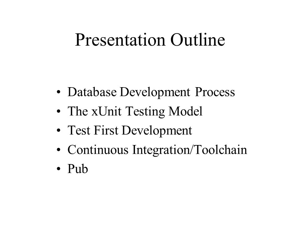 Presentation Outline Database Development Process The xUnit Testing Model Test First Development Continuous Integration/Toolchain Pub