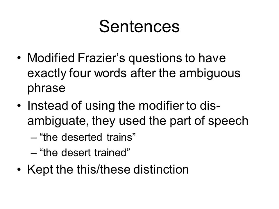 Sentences Modified Frazier's questions to have exactly four words after the ambiguous phrase Instead of using the modifier to dis- ambiguate, they used the part of speech – the deserted trains – the desert trained Kept the this/these distinction