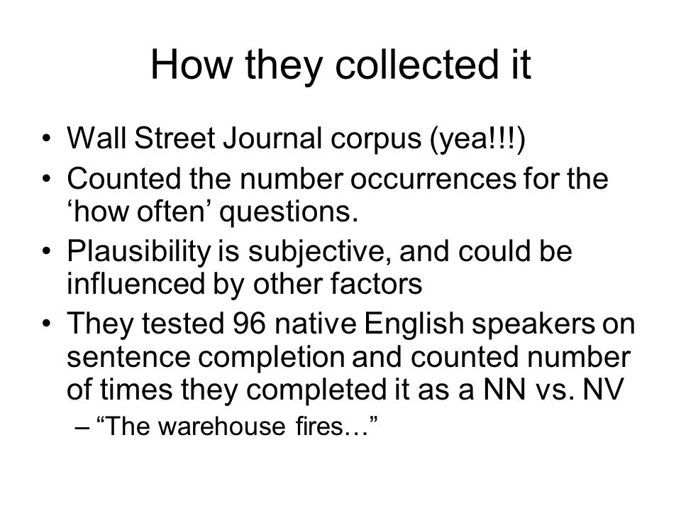 How they collected it Wall Street Journal corpus (yea!!!) Counted the number occurrences for the 'how often' questions.