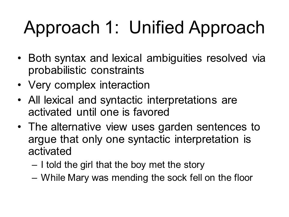 Approach 1: Unified Approach Both syntax and lexical ambiguities resolved via probabilistic constraints Very complex interaction All lexical and syntactic interpretations are activated until one is favored The alternative view uses garden sentences to argue that only one syntactic interpretation is activated –I told the girl that the boy met the story –While Mary was mending the sock fell on the floor