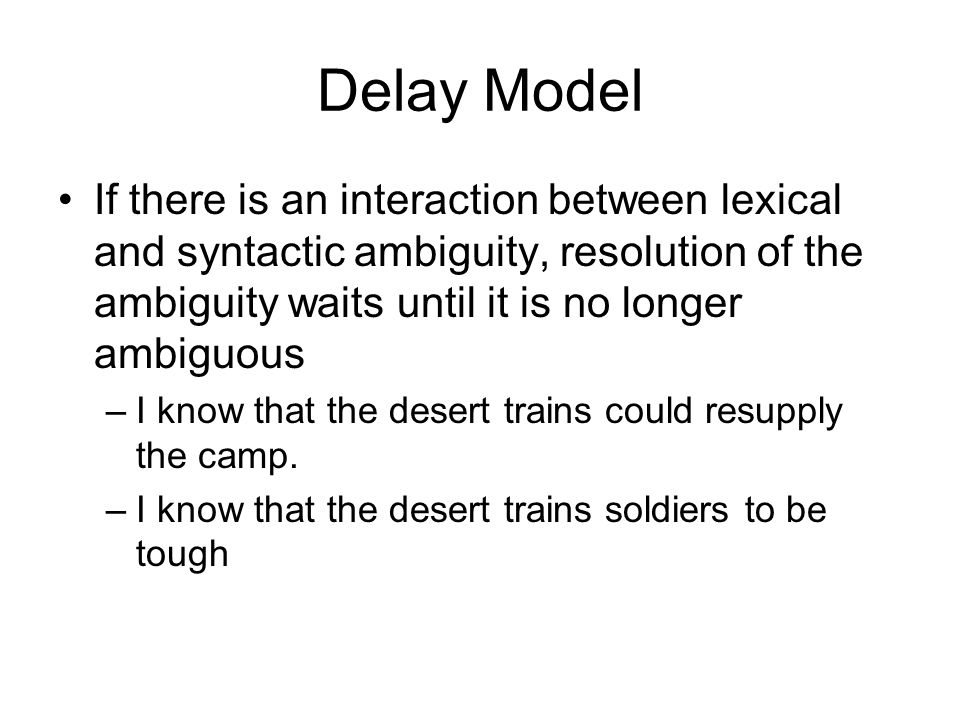 Delay Model If there is an interaction between lexical and syntactic ambiguity, resolution of the ambiguity waits until it is no longer ambiguous –I know that the desert trains could resupply the camp.