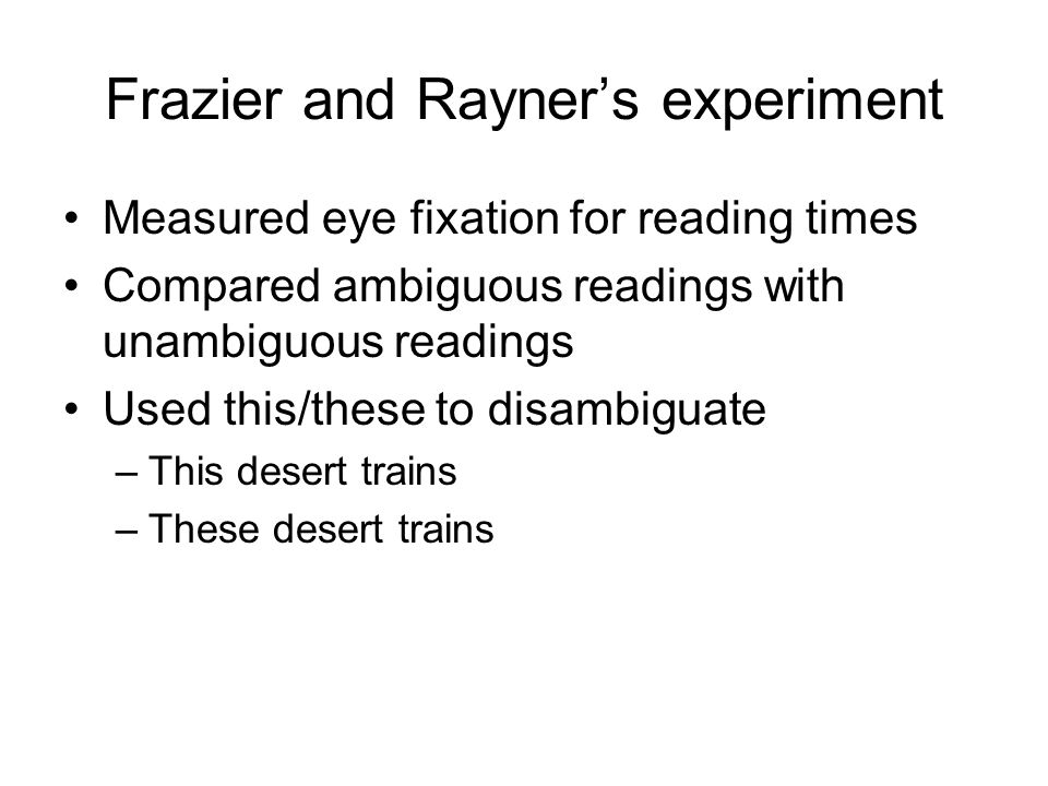 Frazier and Rayner's experiment Measured eye fixation for reading times Compared ambiguous readings with unambiguous readings Used this/these to disambiguate –This desert trains –These desert trains