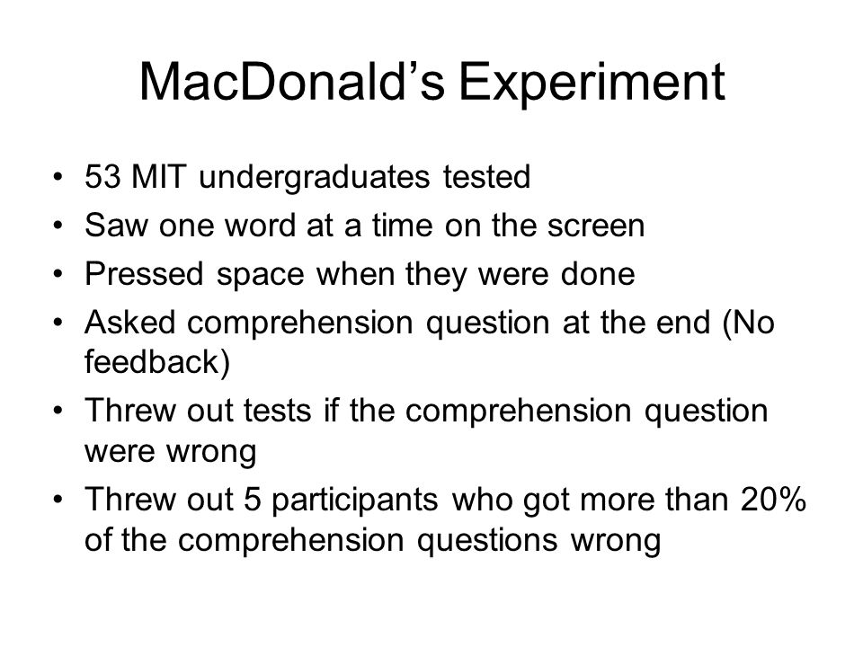 MacDonald's Experiment 53 MIT undergraduates tested Saw one word at a time on the screen Pressed space when they were done Asked comprehension question at the end (No feedback) Threw out tests if the comprehension question were wrong Threw out 5 participants who got more than 20% of the comprehension questions wrong