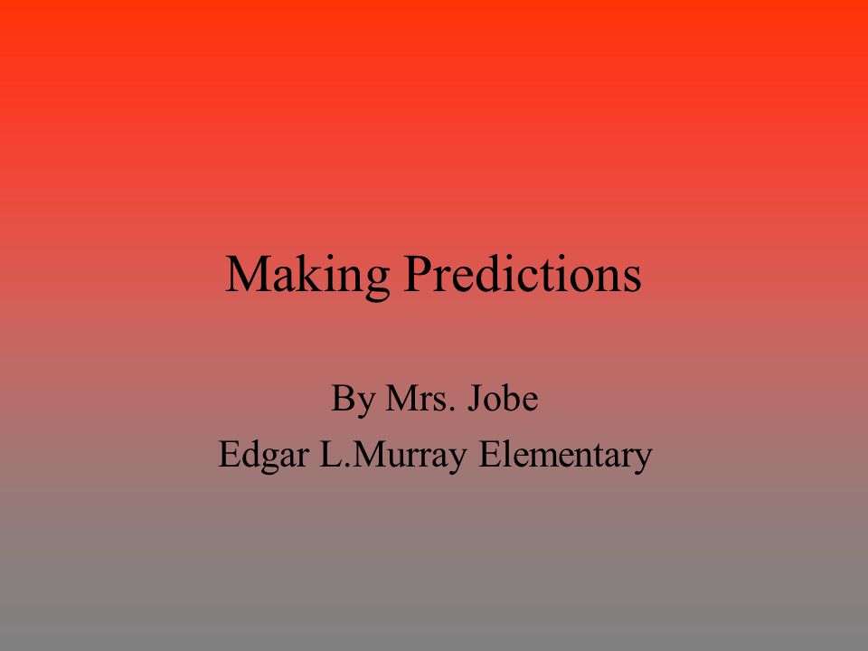 Making Predictions By Mrs. Jobe Edgar L.Murray Elementary