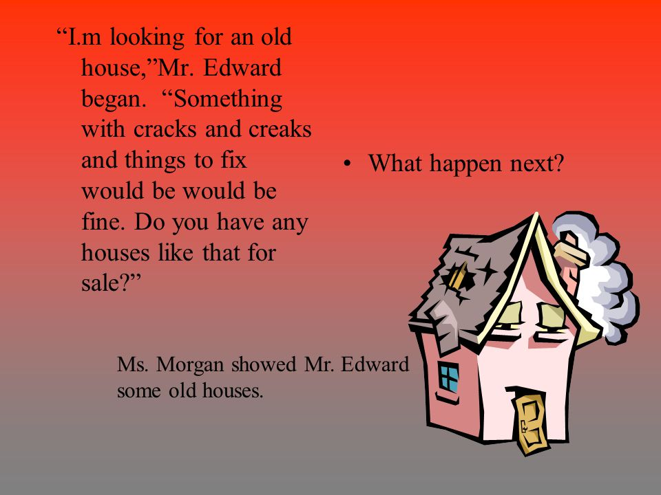 I.m looking for an old house, Mr. Edward began.