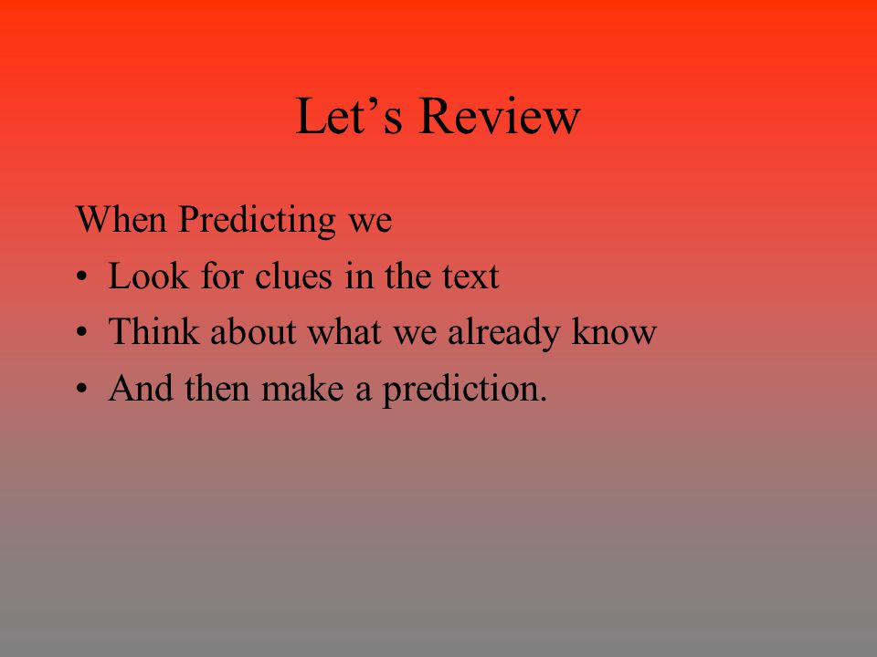 Let's Review When Predicting we Look for clues in the text Think about what we already know And then make a prediction.