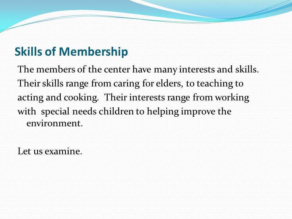 Skills of Membership The members of the center have many interests and skills. Their skills range from caring for elders, to teaching to acting and co