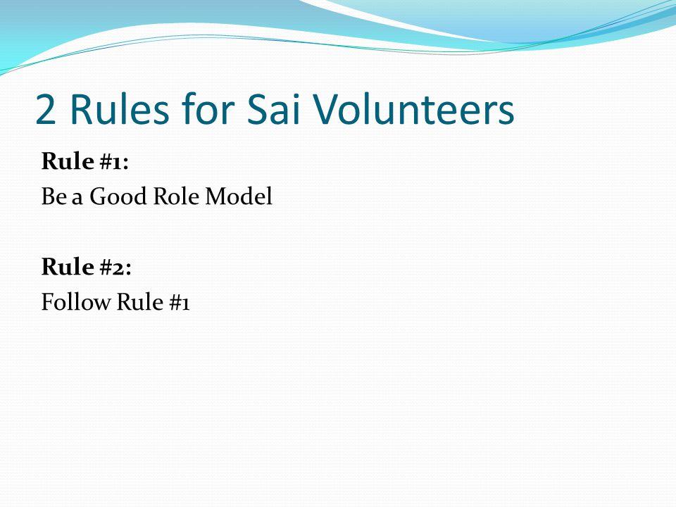 2 Rules for Sai Volunteers Rule #1: Be a Good Role Model Rule #2: Follow Rule #1