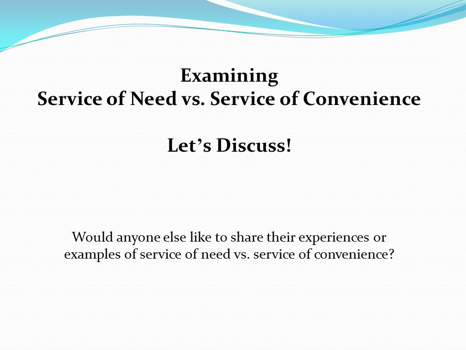 Examining Service of Need vs. Service of Convenience Let ' s Discuss! Would anyone else like to share their experiences or examples of service of need