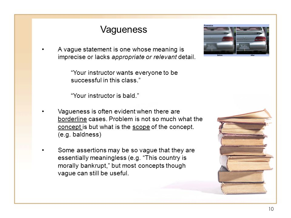 10 Vagueness A vague statement is one whose meaning is imprecise or lacks appropriate or relevant detail.