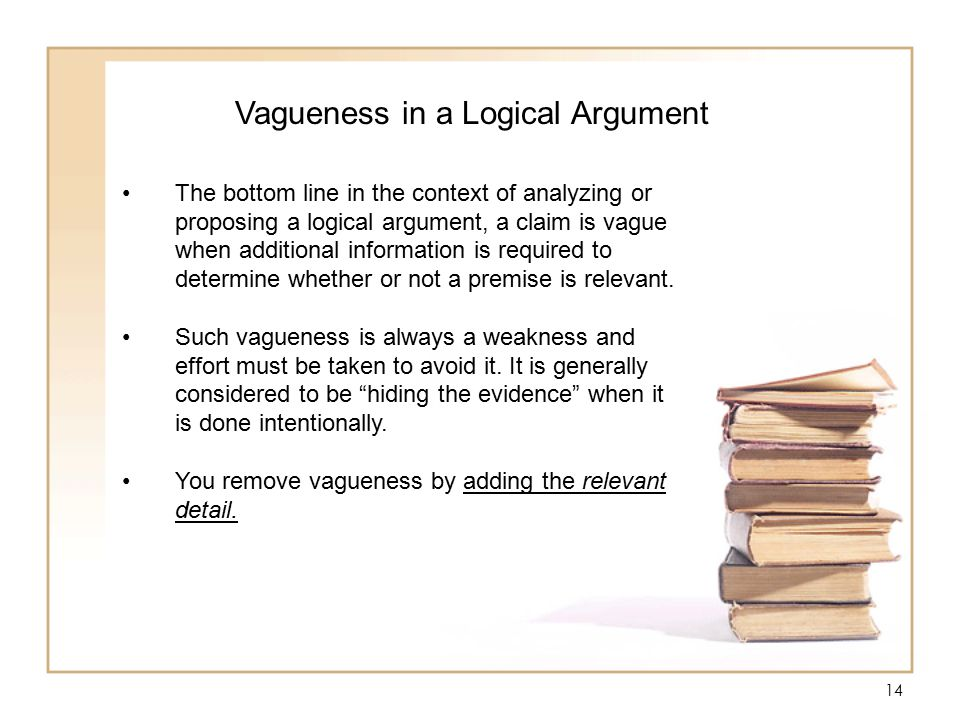 14 Vagueness in a Logical Argument The bottom line in the context of analyzing or proposing a logical argument, a claim is vague when additional information is required to determine whether or not a premise is relevant.