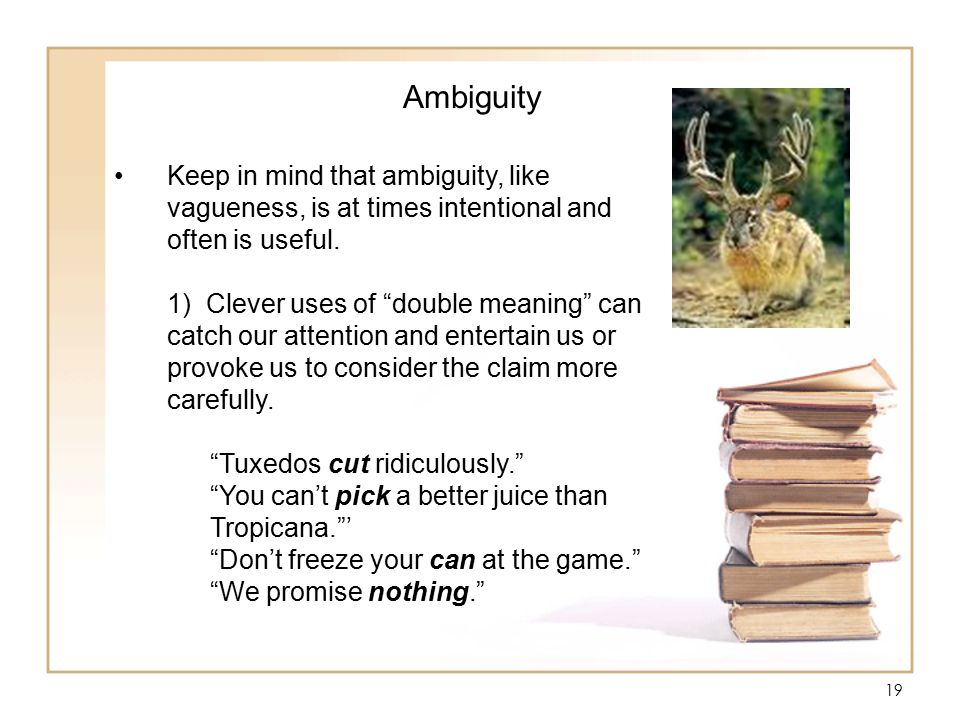 19 Ambiguity Keep in mind that ambiguity, like vagueness, is at times intentional and often is useful.