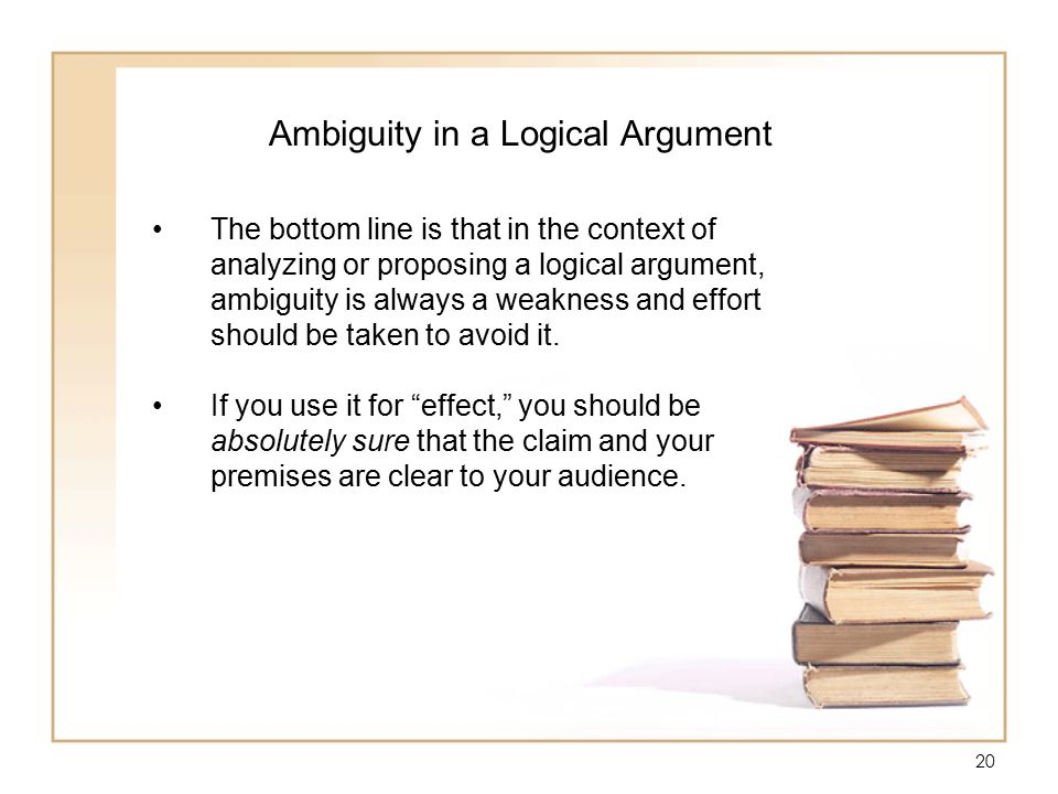 20 Ambiguity in a Logical Argument The bottom line is that in the context of analyzing or proposing a logical argument, ambiguity is always a weakness and effort should be taken to avoid it.