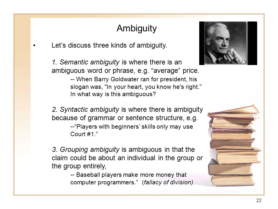 """22 Ambiguity Let's discuss three kinds of ambiguity. 1. Semantic ambiguity is where there is an ambiguous word or phrase, e.g. """"average"""" price. -- Whe"""