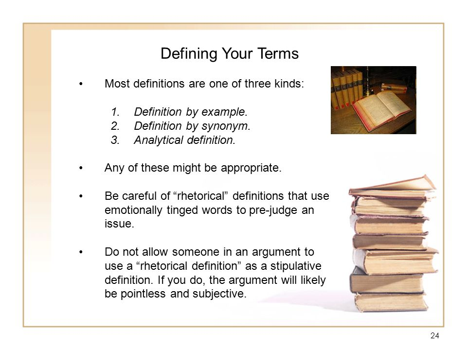 24 Defining Your Terms Most definitions are one of three kinds: 1.Definition by example.