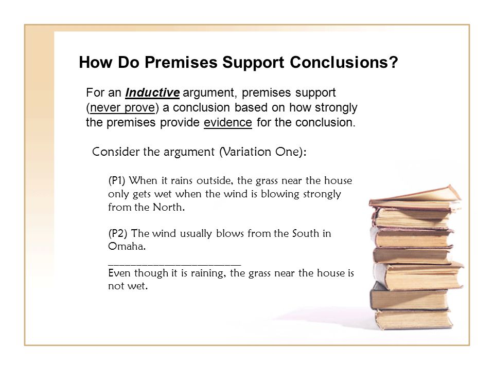 How Do Premises Support Conclusions? For an Inductive argument, premises support (never prove) a conclusion based on how strongly the premises provide