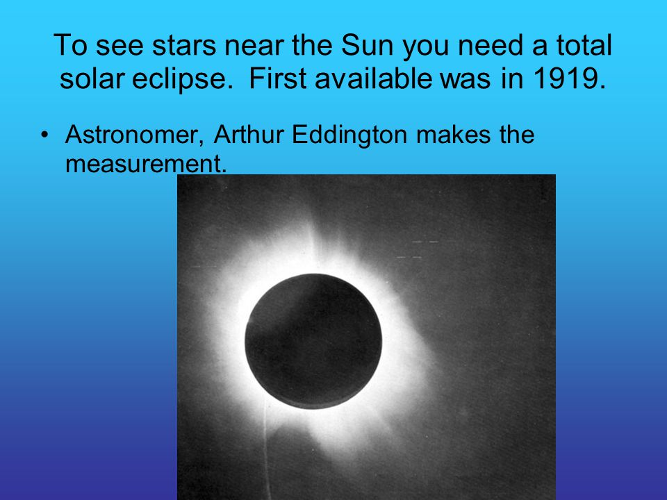 To see stars near the Sun you need a total solar eclipse. First available was in 1919. Astronomer, Arthur Eddington makes the measurement.