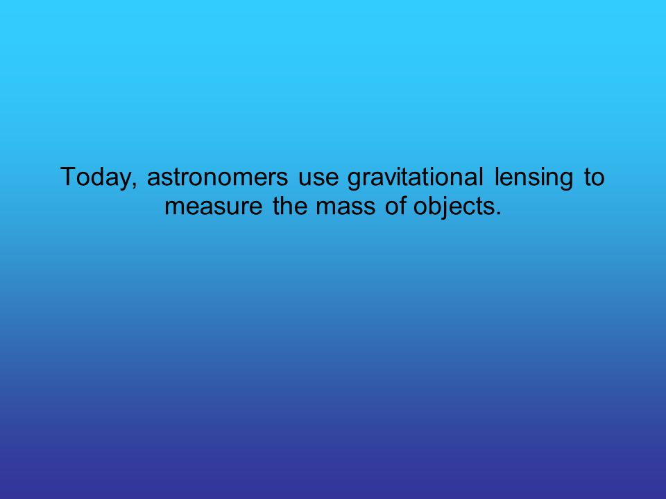 Today, astronomers use gravitational lensing to measure the mass of objects.