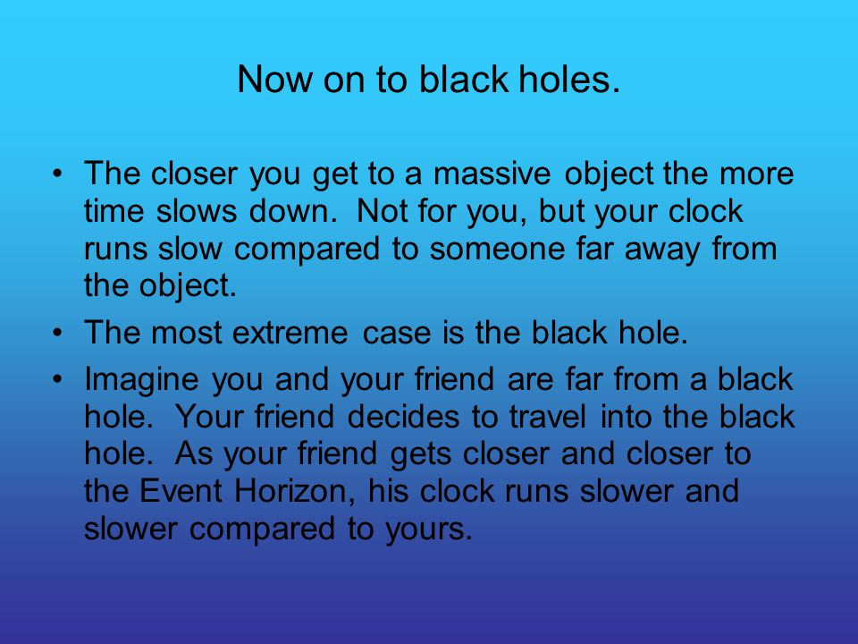 Now on to black holes. The closer you get to a massive object the more time slows down. Not for you, but your clock runs slow compared to someone far