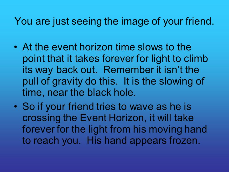 You are just seeing the image of your friend. At the event horizon time slows to the point that it takes forever for light to climb its way back out.