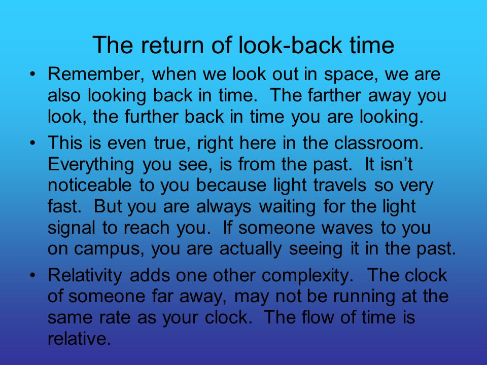 The return of look-back time Remember, when we look out in space, we are also looking back in time. The farther away you look, the further back in tim