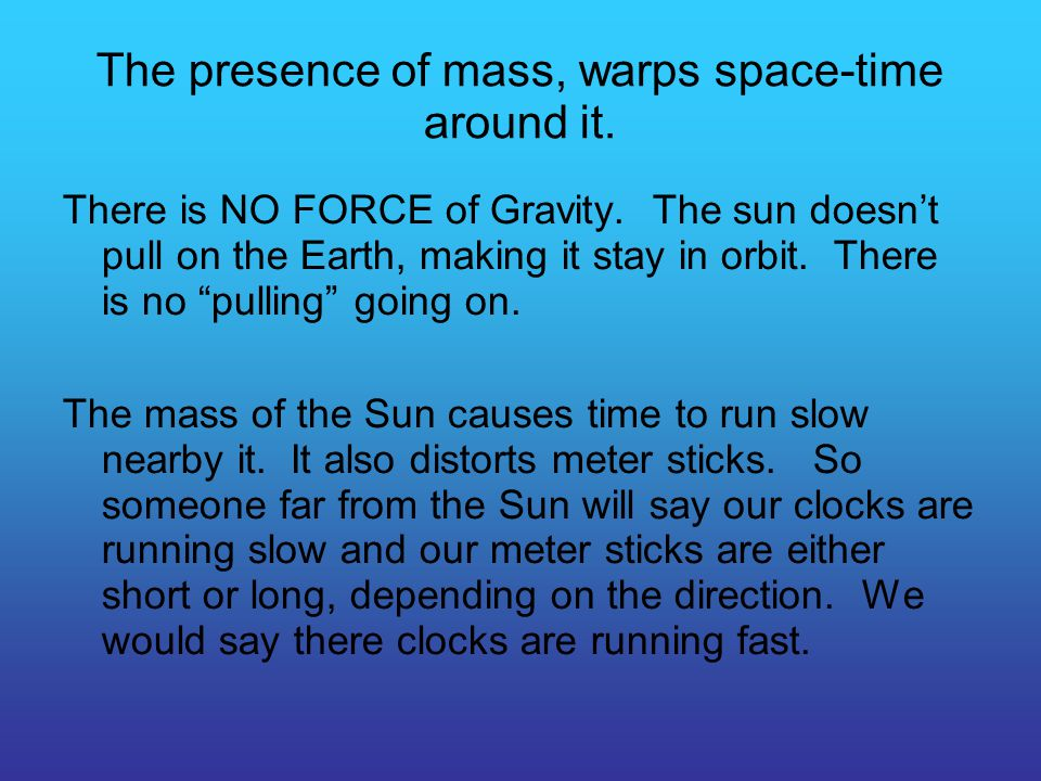 The presence of mass, warps space-time around it. There is NO FORCE of Gravity.