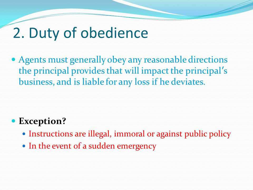 2. Duty of obedience Agents must generally obey any reasonable directions the principal provides that will impact the principal ' s business, and is l