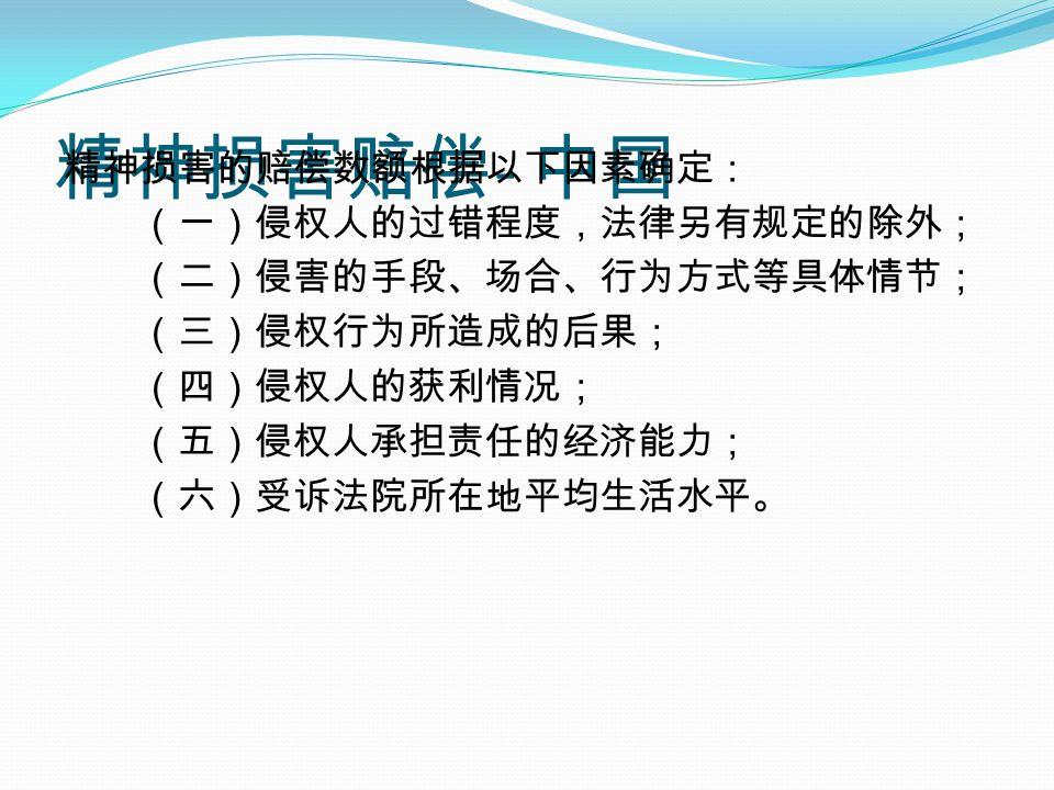 精神损害赔偿 - 中国 精神损害的赔偿数额根据以下因素确定: (一)侵权人的过错程度,法律另有规定的除外; (二)侵害的手段、场合、行为方式等具体情节; (三)侵权行为所造成的后果; (四)侵权人的获利情况; (五)侵权人承担责任的经济能力; (六)受诉法院所在地平均生活水平。